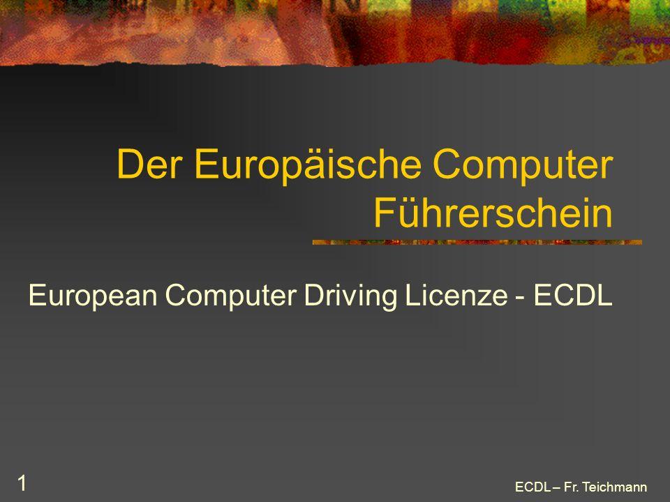 ECDL – Fr. Teichmann 1 Der Europäische Computer Führerschein European Computer Driving Licenze - ECDL