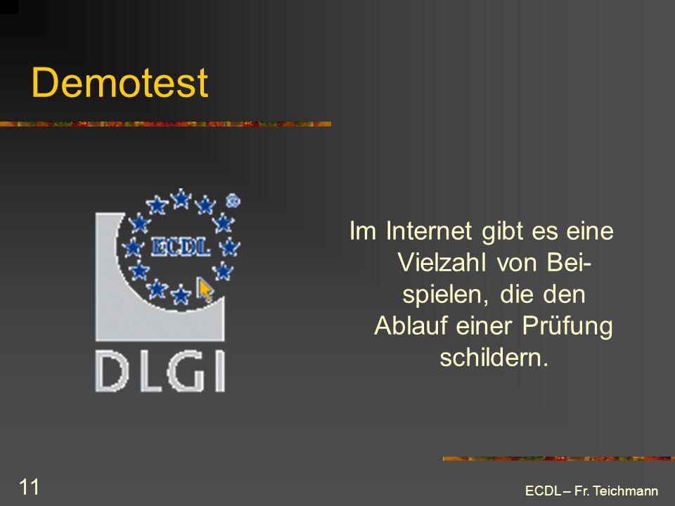 ECDL – Fr. Teichmann 11 Demotest Im Internet gibt es eine Vielzahl von Bei- spielen, die den Ablauf einer Prüfung schildern.