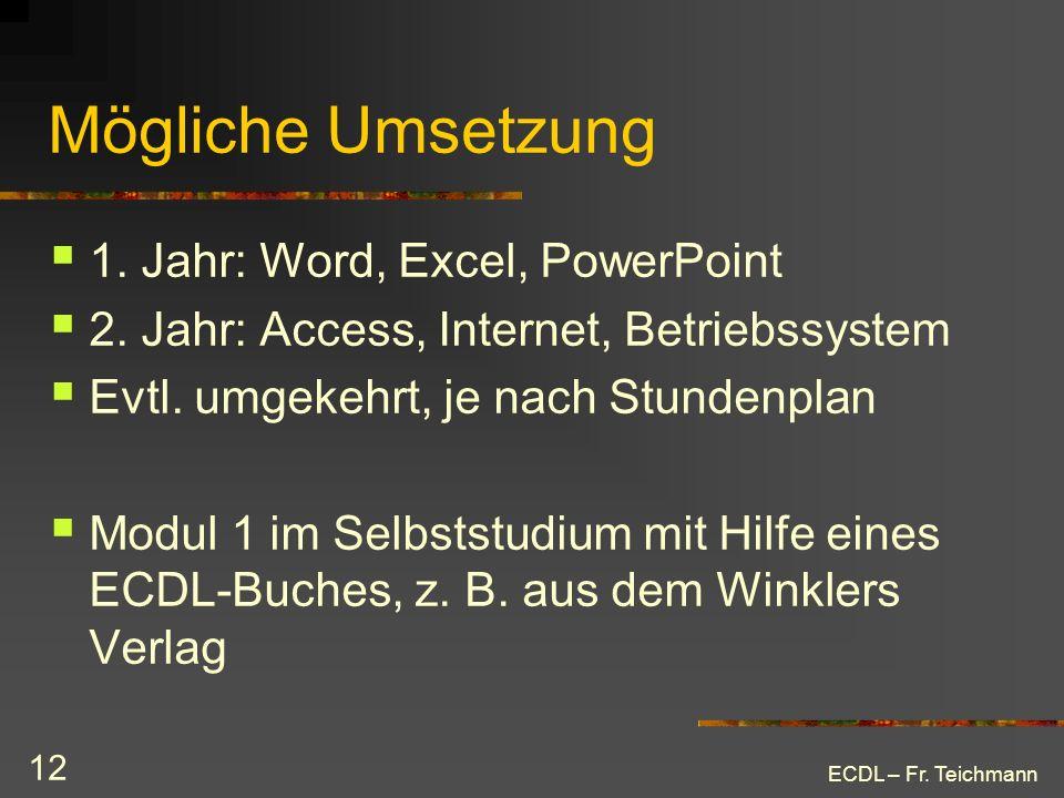 ECDL – Fr. Teichmann 12 Mögliche Umsetzung 1. Jahr: Word, Excel, PowerPoint 2. Jahr: Access, Internet, Betriebssystem Evtl. umgekehrt, je nach Stunden