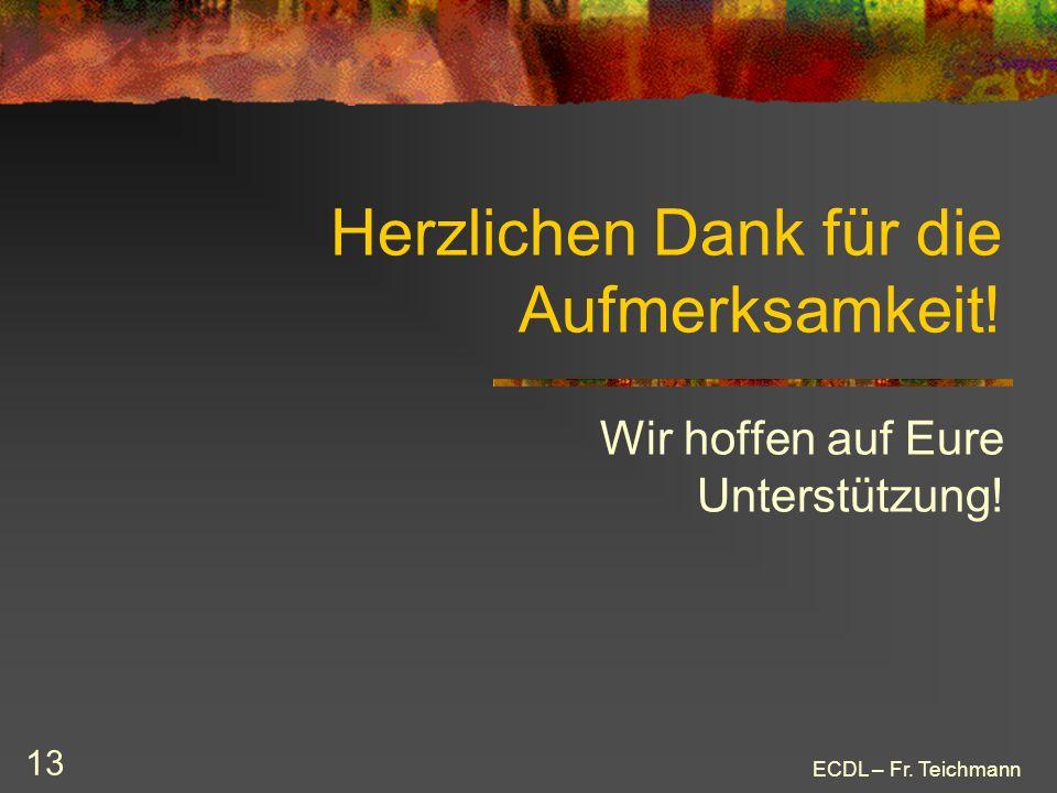 ECDL – Fr. Teichmann 13 Herzlichen Dank für die Aufmerksamkeit! Wir hoffen auf Eure Unterstützung!
