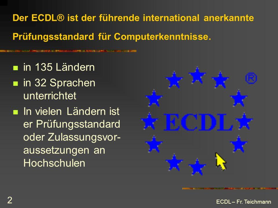 ECDL – Fr. Teichmann 2 Der ECDL® ist der führende international anerkannte Prüfungsstandard für Computerkenntnisse. in 135 Ländern in 32 Sprachen unte
