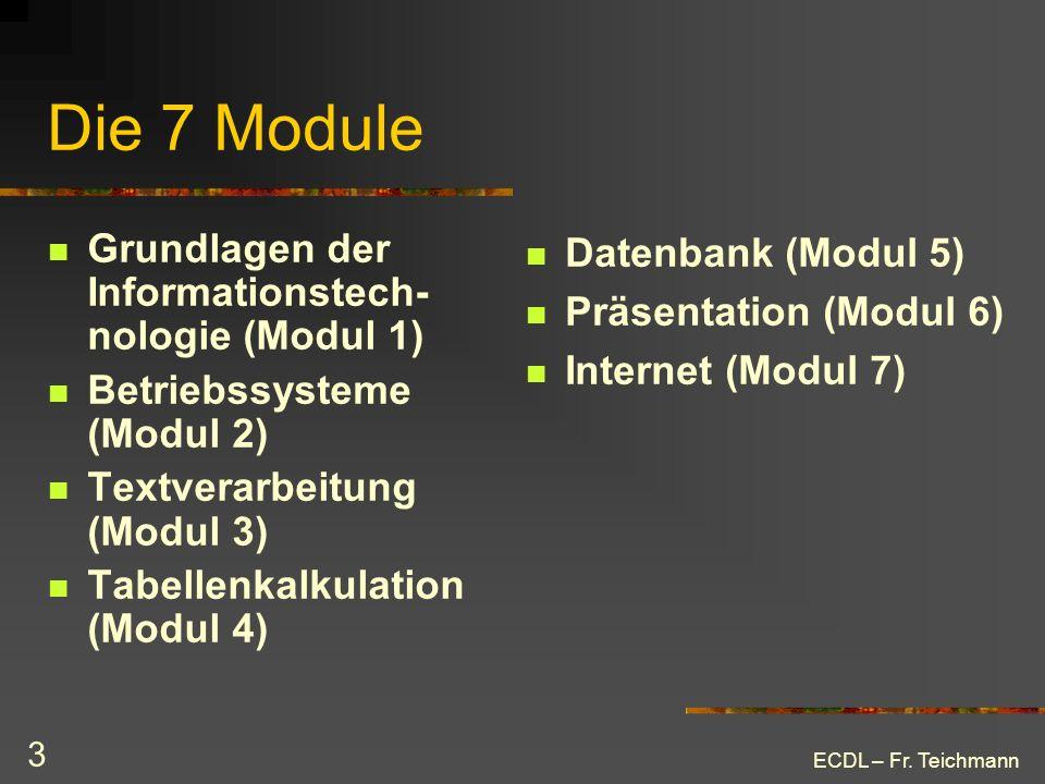 ECDL – Fr. Teichmann 3 Die 7 Module Grundlagen der Informationstech- nologie (Modul 1) Betriebssysteme (Modul 2) Textverarbeitung (Modul 3) Tabellenka