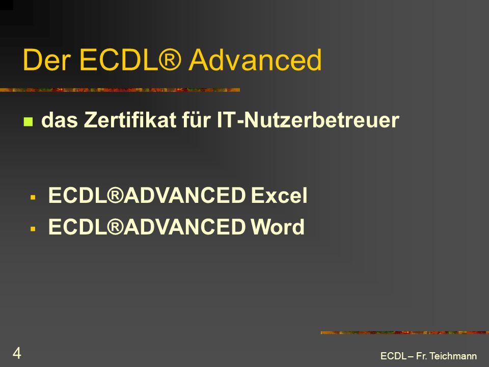 ECDL – Fr. Teichmann 4 Der ECDL® Advanced das Zertifikat für IT-Nutzerbetreuer ECDL®ADVANCED Excel ECDL®ADVANCED Word