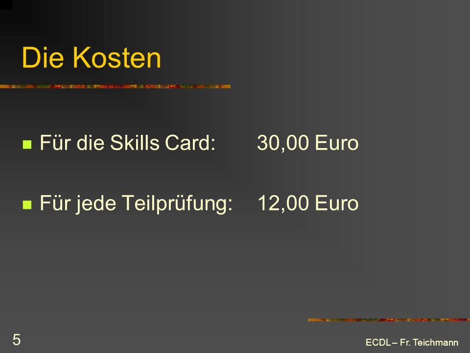 ECDL – Fr. Teichmann 5 Die Kosten Für die Skills Card: 30,00 Euro Für jede Teilprüfung: 12,00 Euro