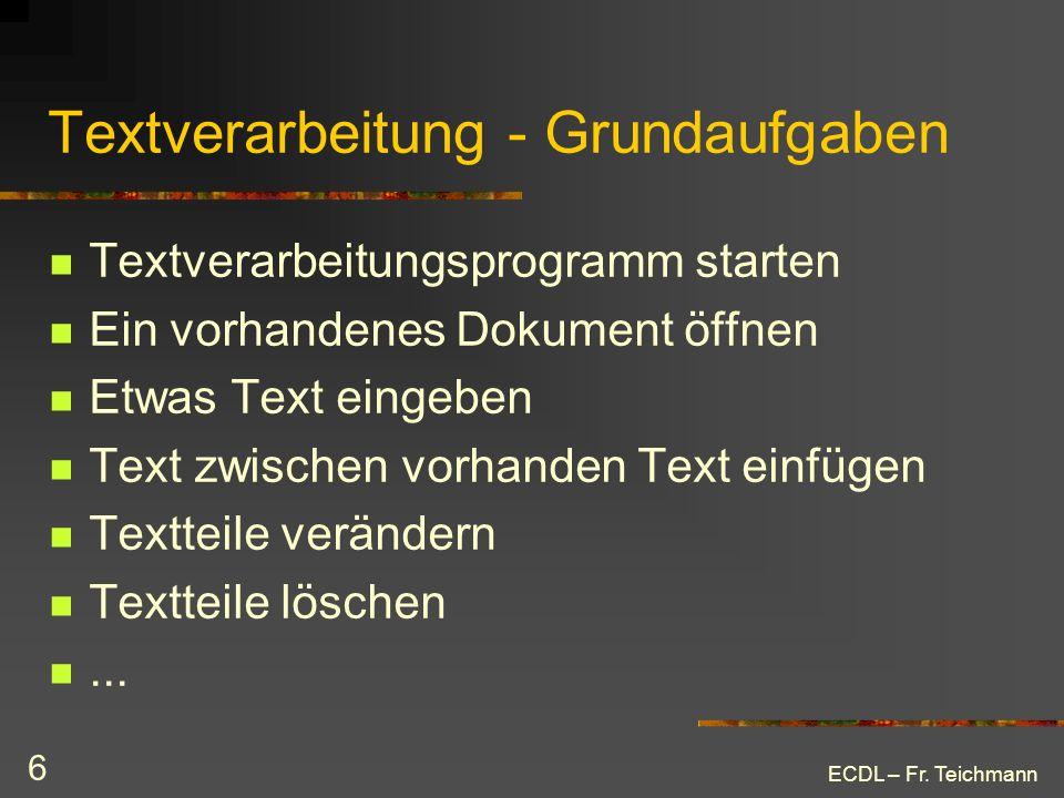 ECDL – Fr. Teichmann 6 Textverarbeitung - Grundaufgaben Textverarbeitungsprogramm starten Ein vorhandenes Dokument öffnen Etwas Text eingeben Text zwi