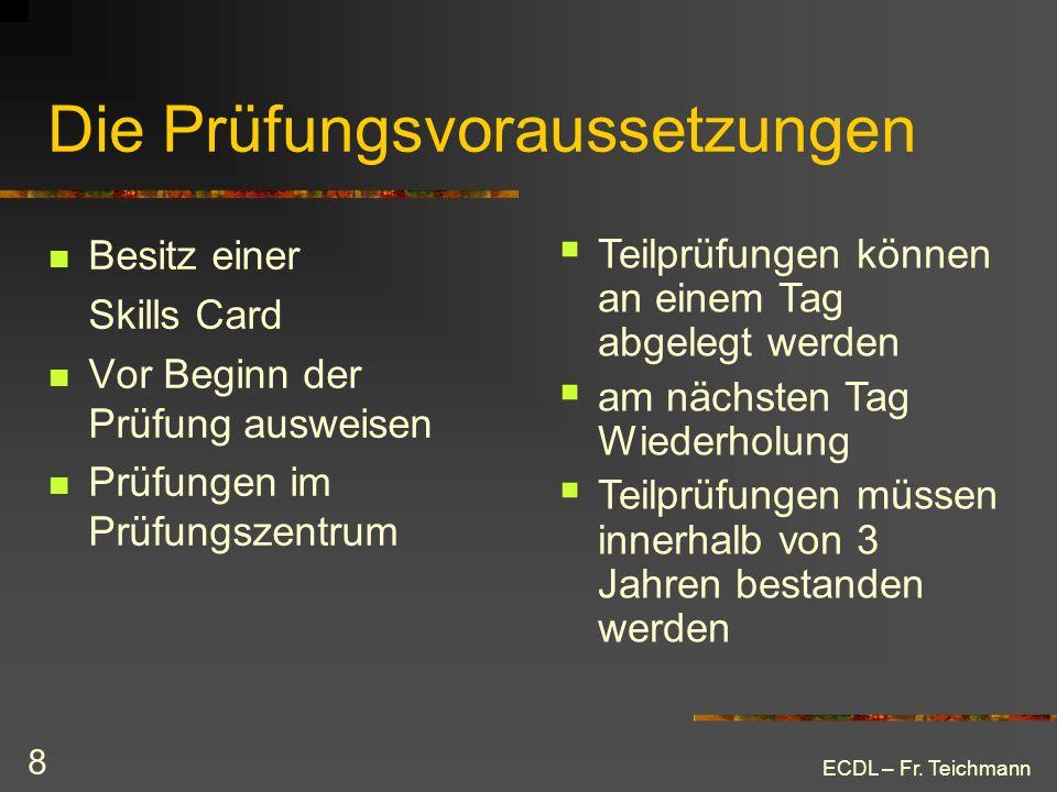 ECDL – Fr. Teichmann 8 Die Prüfungsvoraussetzungen Besitz einer Skills Card Vor Beginn der Prüfung ausweisen Prüfungen im Prüfungszentrum Teilprüfunge