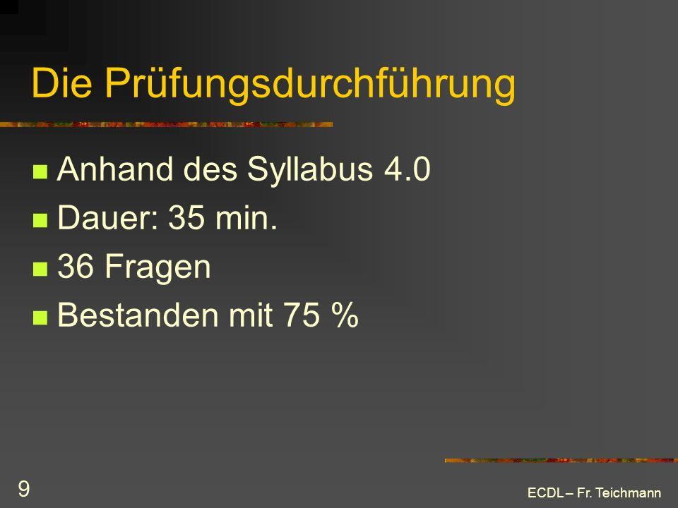 ECDL – Fr. Teichmann 9 Die Prüfungsdurchführung Anhand des Syllabus 4.0 Dauer: 35 min. 36 Fragen Bestanden mit 75 %