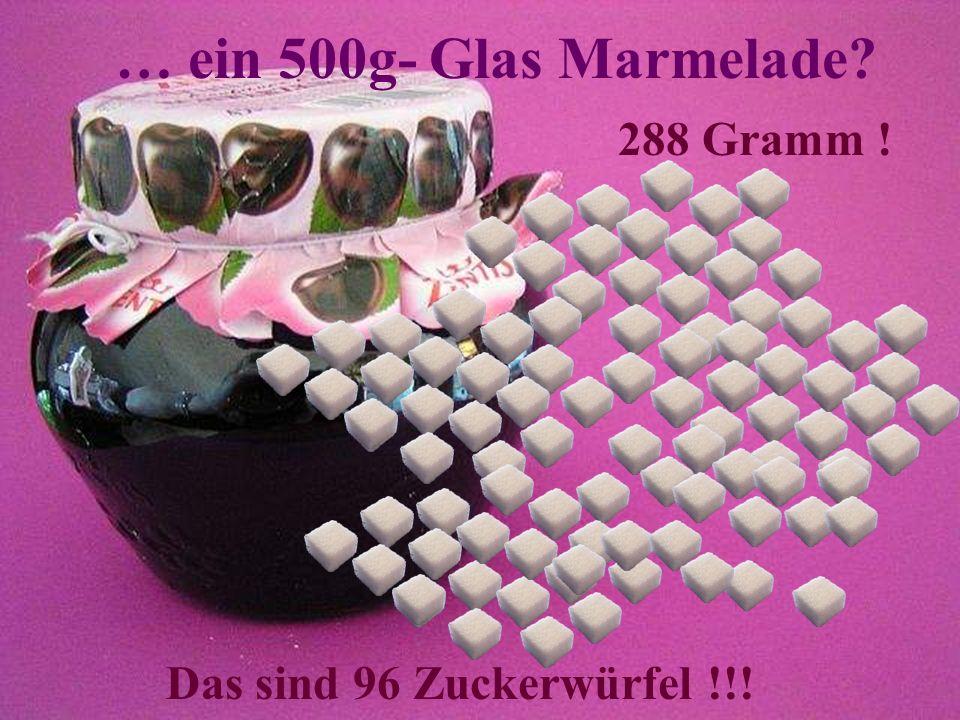 … ein 500g- Glas Marmelade? 288 Gramm ! Das sind 96 Zuckerwürfel !!!