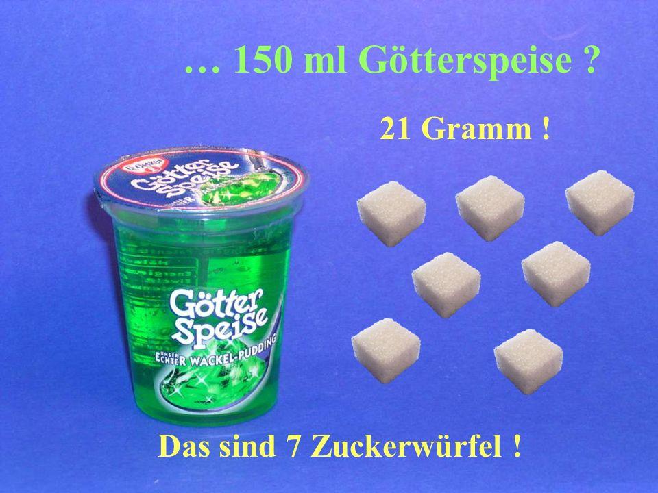 21 Gramm ! Das sind 7 Zuckerwürfel ! … 150 ml Götterspeise ?