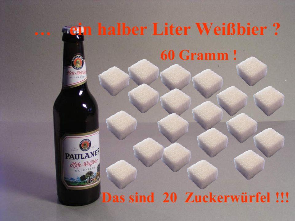60 Gramm ! Das sind 20 Zuckerwürfel !!! … ein halber Liter Weißbier ?