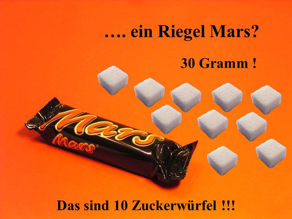 …. ein Riegel Mars? 30 Gramm ! Das sind 10 Zuckerwürfel !!!