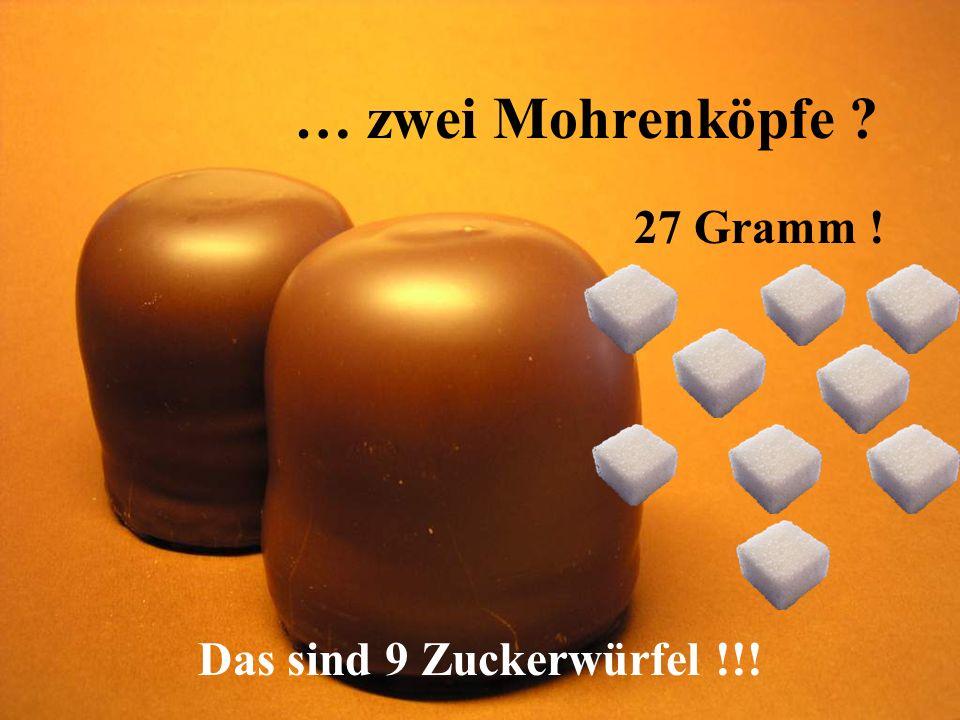 … zwei Mohrenköpfe ? 27 Gramm ! Das sind 9 Zuckerwürfel !!!