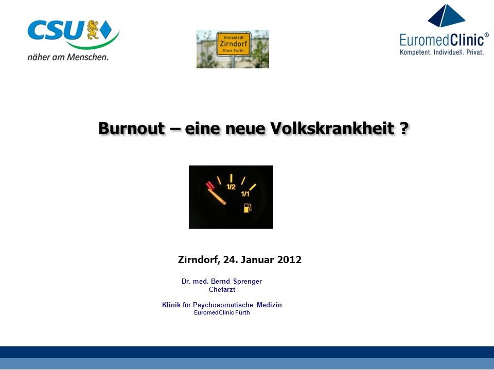 Zirndorf, 24. Januar 2012 Burnout – eine neue Volkskrankheit ? Dr. med. Bernd Sprenger Chefarzt Klinik f ü r Psychosomatische Medizin EuromedClinic Fü