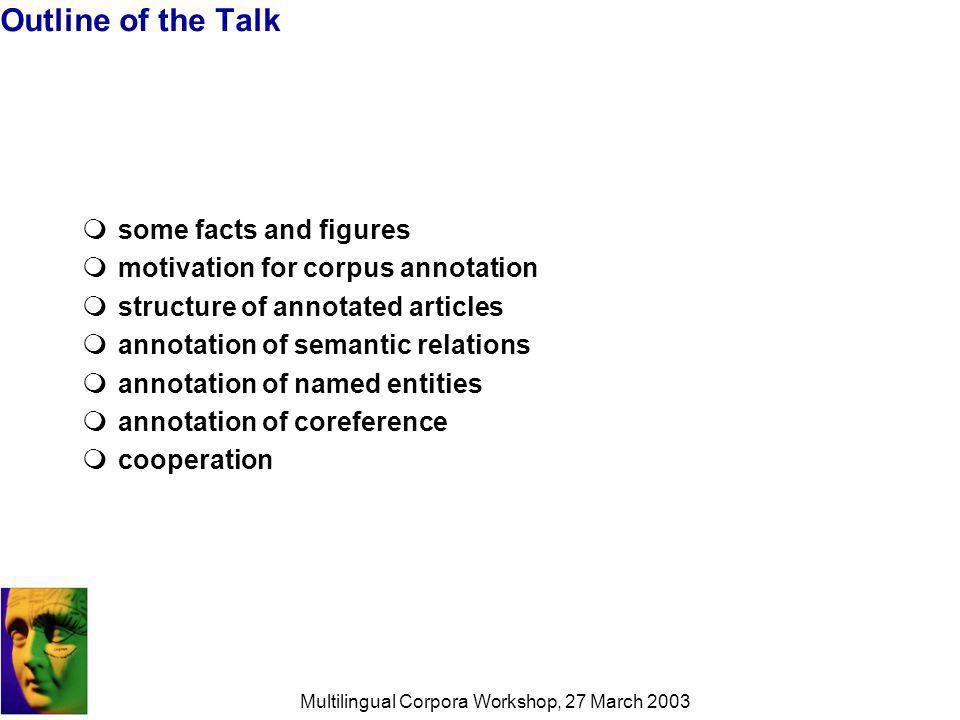 Multilingual Corpora Workshop, 27 March 2003 Outline of the Talk some facts and figures motivation for corpus annotation structure of annotated articles annotation of semantic relations annotation of named entities annotation of coreference cooperation