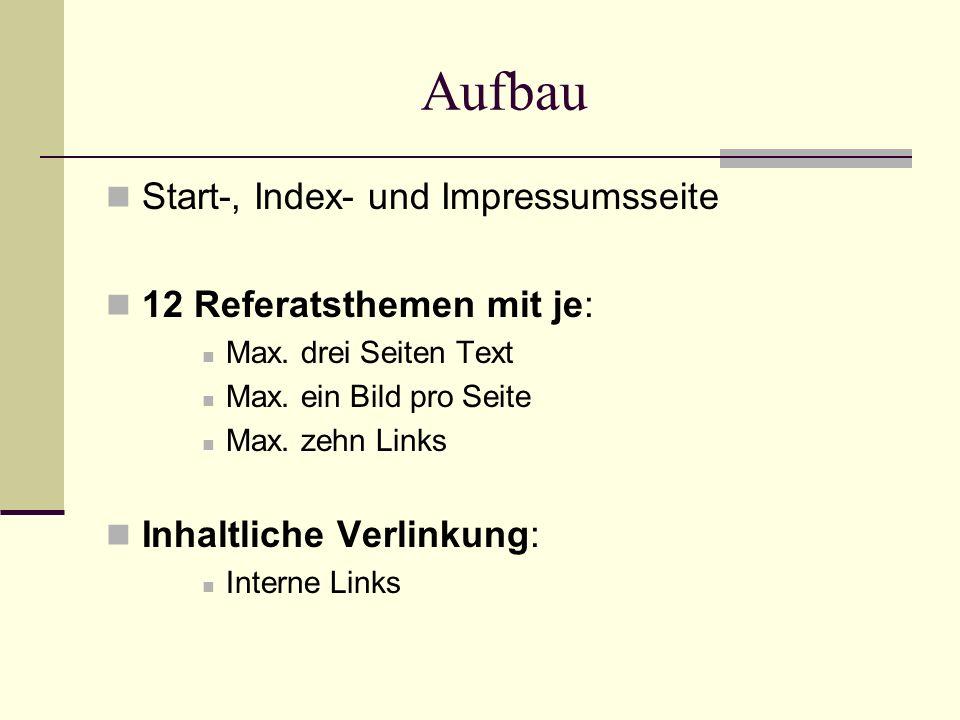 Aufbau Start-, Index- und Impressumsseite 12 Referatsthemen mit je: Max. drei Seiten Text Max. ein Bild pro Seite Max. zehn Links Inhaltliche Verlinku