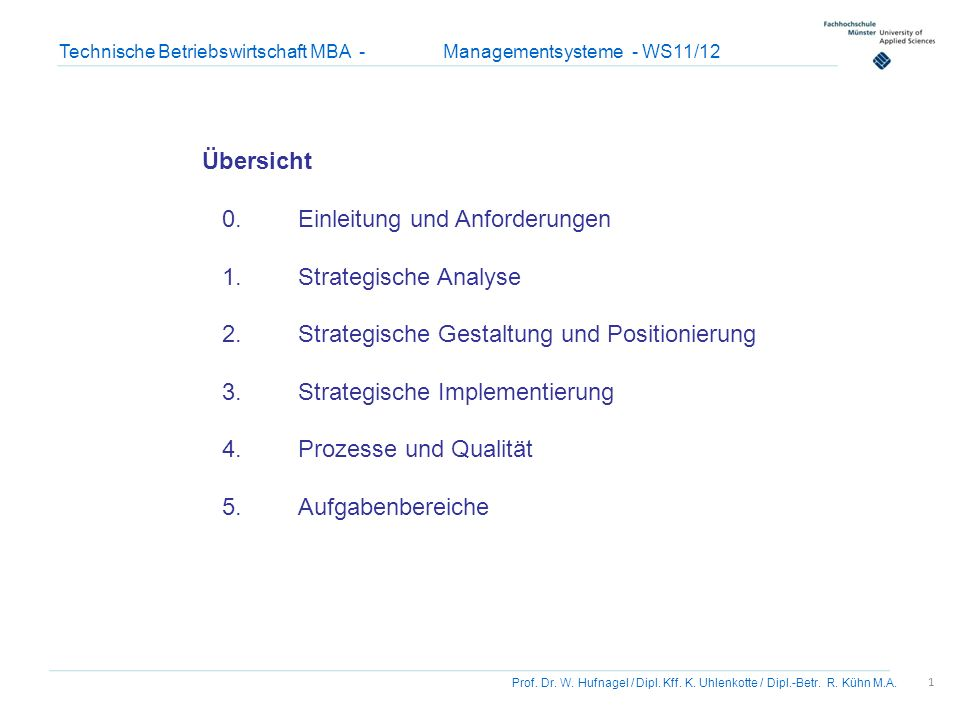 1 Prof. Dr. W. Hufnagel / Dipl. Kff. K. Uhlenkotte / Dipl.-Betr. R. Kühn M.A. Technische Betriebswirtschaft MBA - Managementsysteme - WS11/12 Übersich