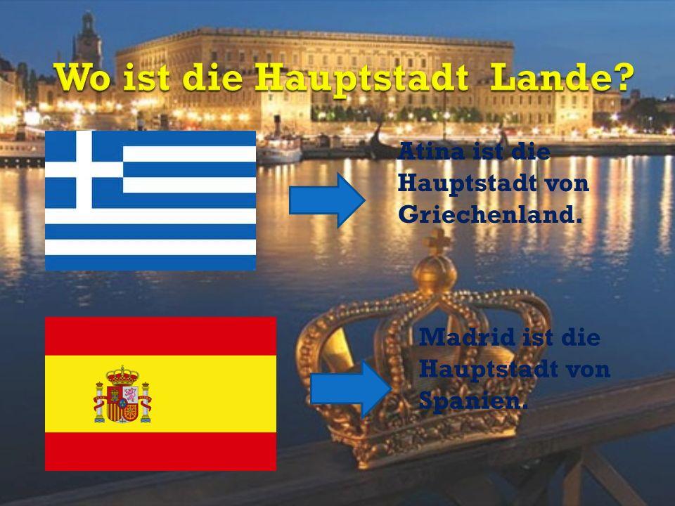 Atina ist die Hauptstadt von Griechenland. Madrid ist die Hauptstadt von Spanien.