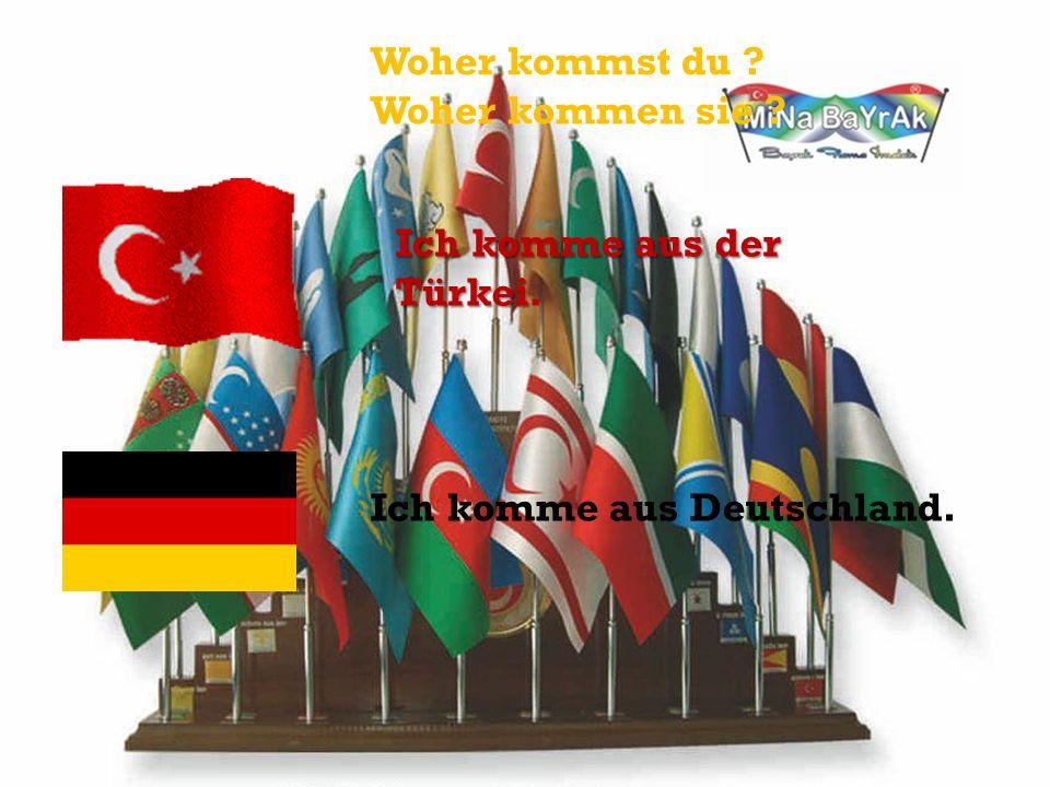 Woher kommst du ? Woher kommen sie ? Ich komme aus der Türkei. Ich komme aus Deutschland.