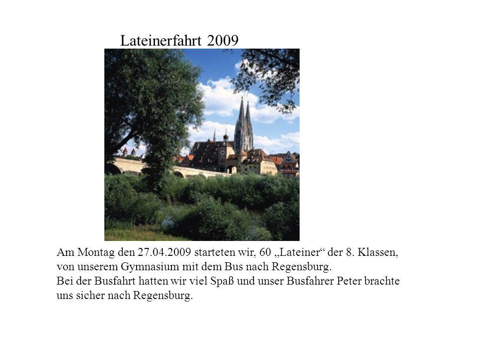 Am Montag den 27.04.2009 starteten wir, 60 Lateiner der 8. Klassen, von unserem Gymnasium mit dem Bus nach Regensburg. Bei der Busfahrt hatten wir vie