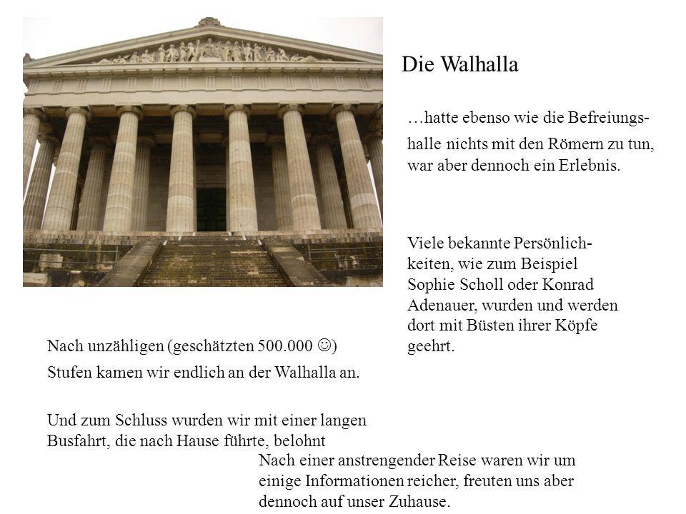 Die Walhalla …hatte ebenso wie die Befreiungs- halle nichts mit den Römern zu tun, war aber dennoch ein Erlebnis. Viele bekannte Persönlich- keiten, w