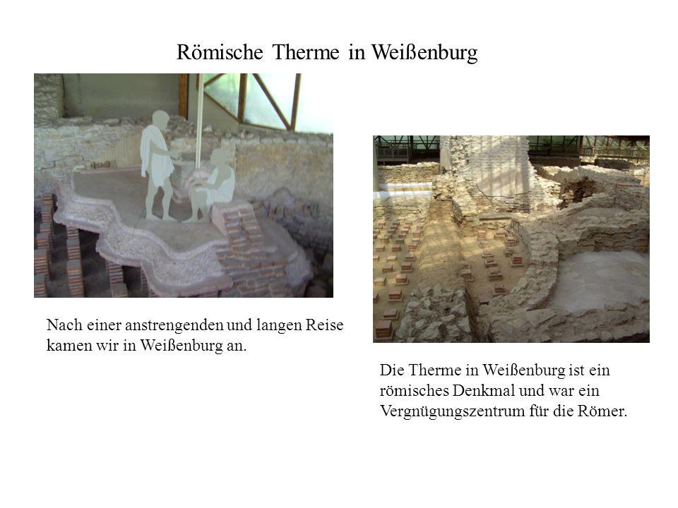 Nach einer anstrengenden und langen Reise kamen wir in Weißenburg an. Römische Therme in Weißenburg Die Therme in Weißenburg ist ein römisches Denkmal