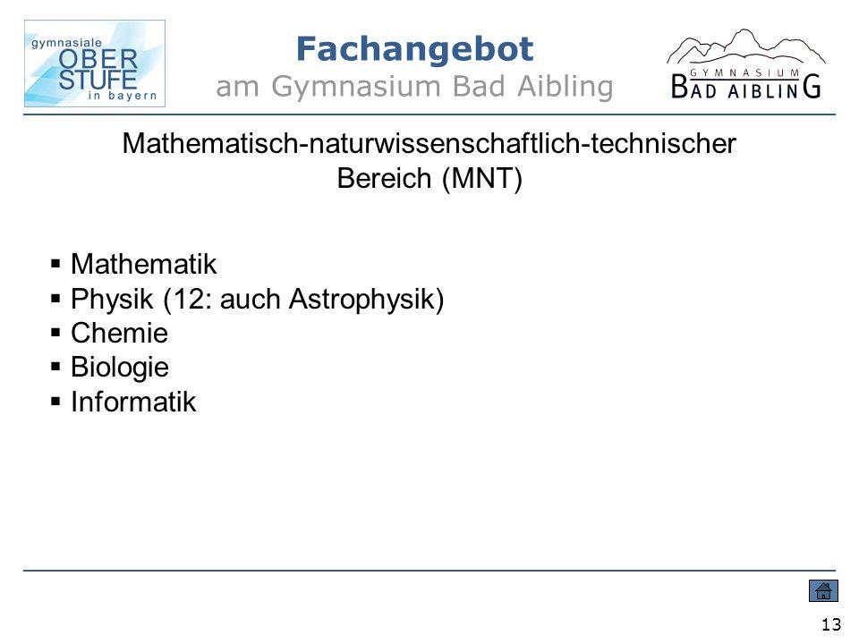 Fachangebot am Gymnasium Bad Aibling 13 Mathematisch-naturwissenschaftlich-technischer Bereich (MNT) Mathematik Physik (12: auch Astrophysik) Chemie B