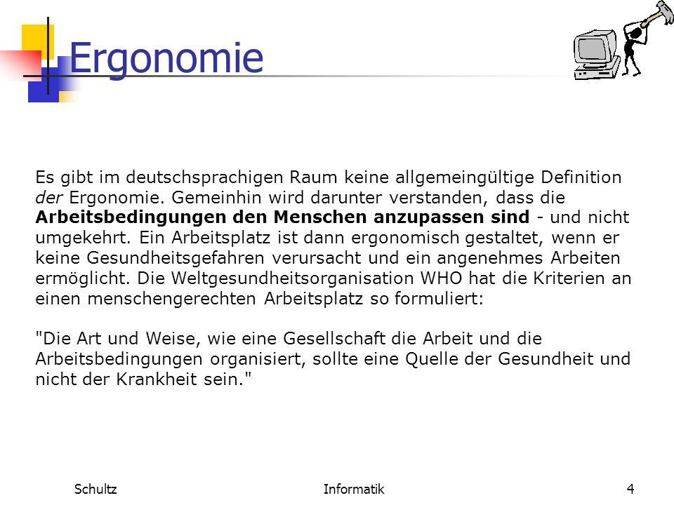 Ergonomie SchultzInformatik3 Ergonomie Ergonomie ist die Wissenschaft von der menschlichen Arbeit. Sie zielt darauf ab, die Arbeitsbedingungen den Men