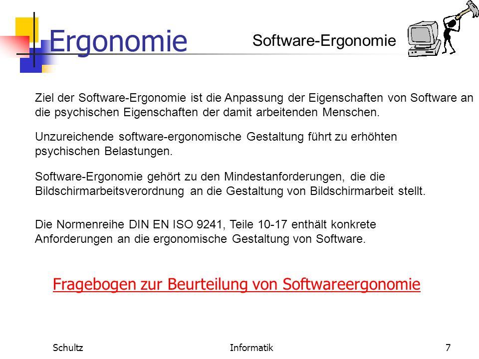 Ergonomie SchultzInformatik7 Software-Ergonomie Ziel der Software-Ergonomie ist die Anpassung der Eigenschaften von Software an die psychischen Eigenschaften der damit arbeitenden Menschen.