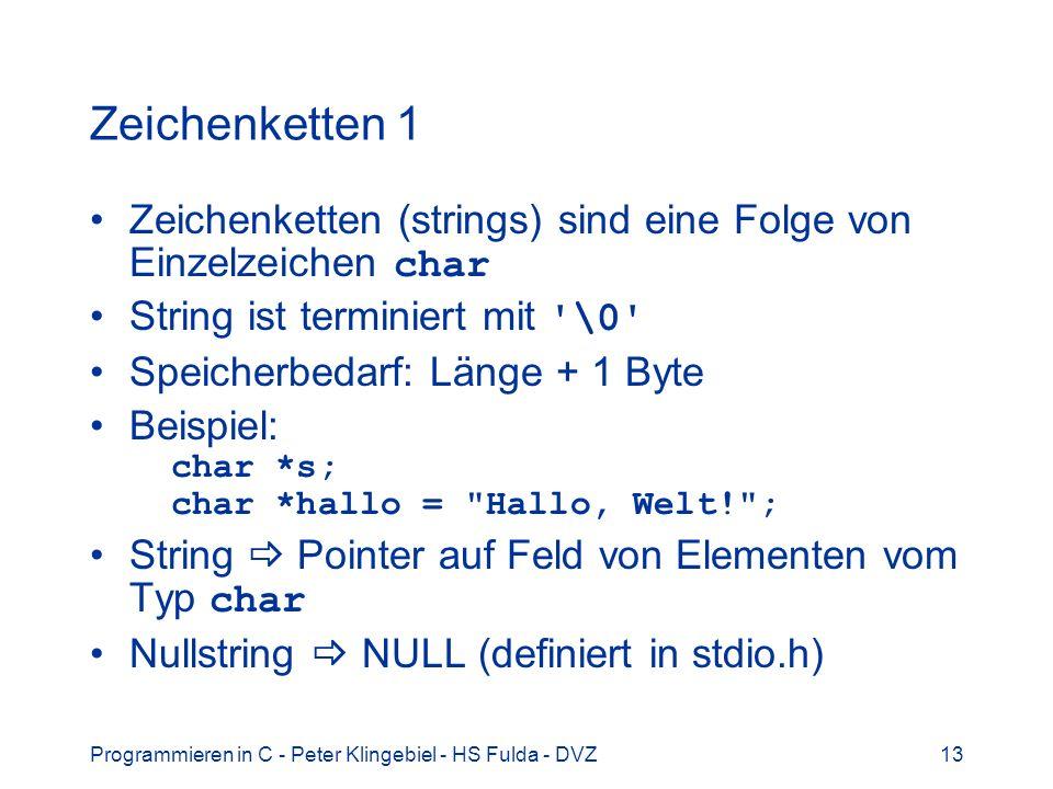 Programmieren in C - Peter Klingebiel - HS Fulda - DVZ13 Zeichenketten 1 Zeichenketten (strings) sind eine Folge von Einzelzeichen char String ist terminiert mit \0 Speicherbedarf: Länge + 1 Byte Beispiel: char *s; char *hallo = Hallo, Welt! ; String Pointer auf Feld von Elementen vom Typ char Nullstring NULL (definiert in stdio.h)