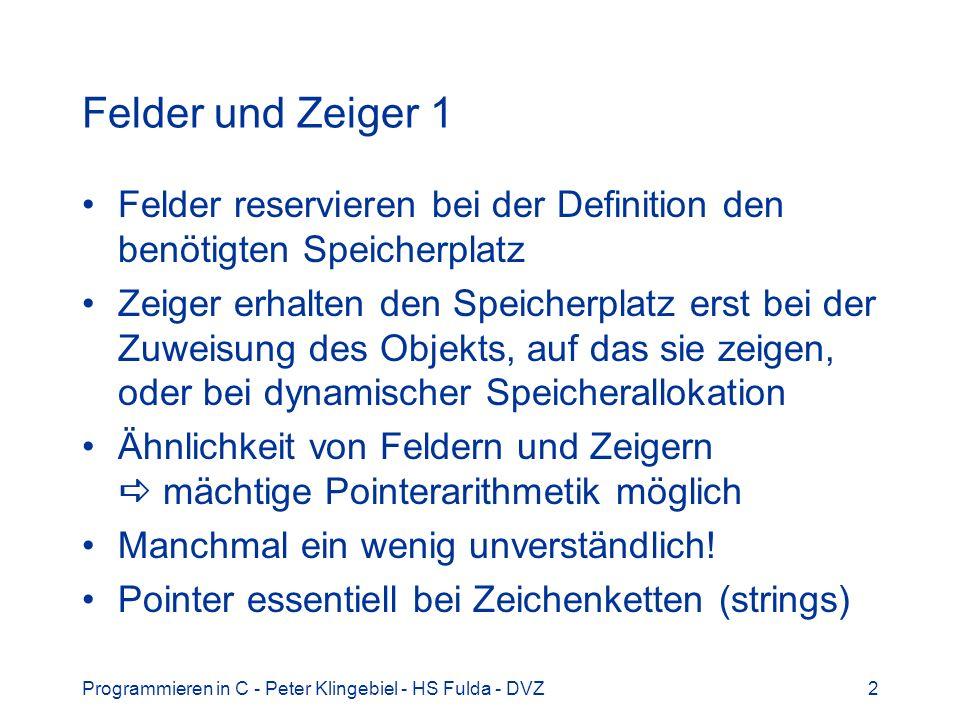 Programmieren in C - Peter Klingebiel - HS Fulda - DVZ2 Felder und Zeiger 1 Felder reservieren bei der Definition den benötigten Speicherplatz Zeiger erhalten den Speicherplatz erst bei der Zuweisung des Objekts, auf das sie zeigen, oder bei dynamischer Speicherallokation Ähnlichkeit von Feldern und Zeigern mächtige Pointerarithmetik möglich Manchmal ein wenig unverständlich.
