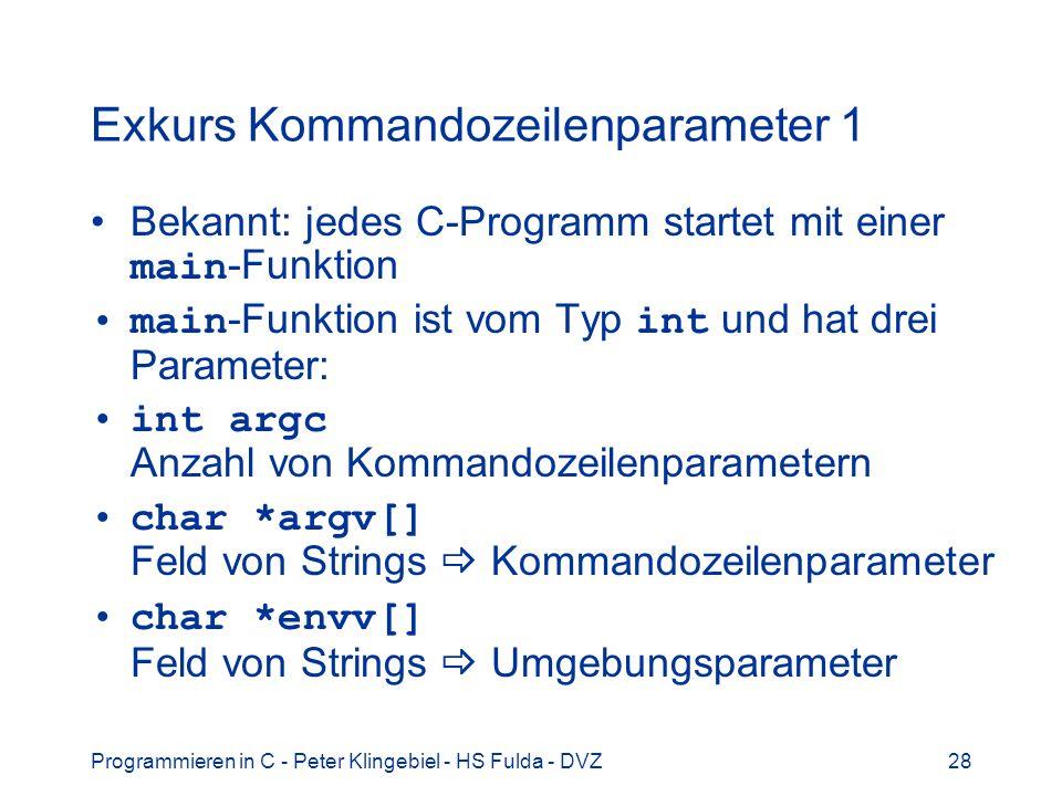 Programmieren in C - Peter Klingebiel - HS Fulda - DVZ28 Exkurs Kommandozeilenparameter 1 Bekannt: jedes C-Programm startet mit einer main -Funktion main -Funktion ist vom Typ int und hat drei Parameter: int argc Anzahl von Kommandozeilenparametern char *argv[] Feld von Strings Kommandozeilenparameter char *envv[] Feld von Strings Umgebungsparameter