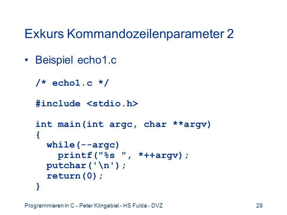 Programmieren in C - Peter Klingebiel - HS Fulda - DVZ29 Exkurs Kommandozeilenparameter 2 Beispiel echo1.c /* echo1.c */ #include int main(int argc, char **argv) { while(--argc) printf( %s , *++argv); putchar( \n ); return(0); }