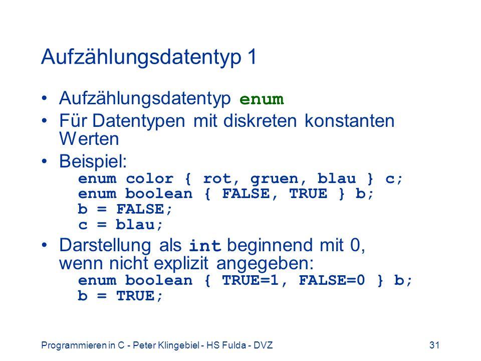 Programmieren in C - Peter Klingebiel - HS Fulda - DVZ31 Aufzählungsdatentyp 1 Aufzählungsdatentyp enum Für Datentypen mit diskreten konstanten Werten Beispiel: enum color { rot, gruen, blau } c; enum boolean { FALSE, TRUE } b; b = FALSE; c = blau; Darstellung als int beginnend mit 0, wenn nicht explizit angegeben: enum boolean { TRUE=1, FALSE=0 } b; b = TRUE;