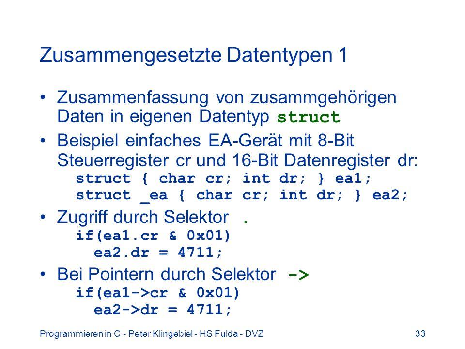 Programmieren in C - Peter Klingebiel - HS Fulda - DVZ33 Zusammengesetzte Datentypen 1 Zusammenfassung von zusammgehörigen Daten in eigenen Datentyp struct Beispiel einfaches EA-Gerät mit 8-Bit Steuerregister cr und 16-Bit Datenregister dr: struct { char cr; int dr; } ea1; struct _ea { char cr; int dr; } ea2; Zugriff durch Selektor.
