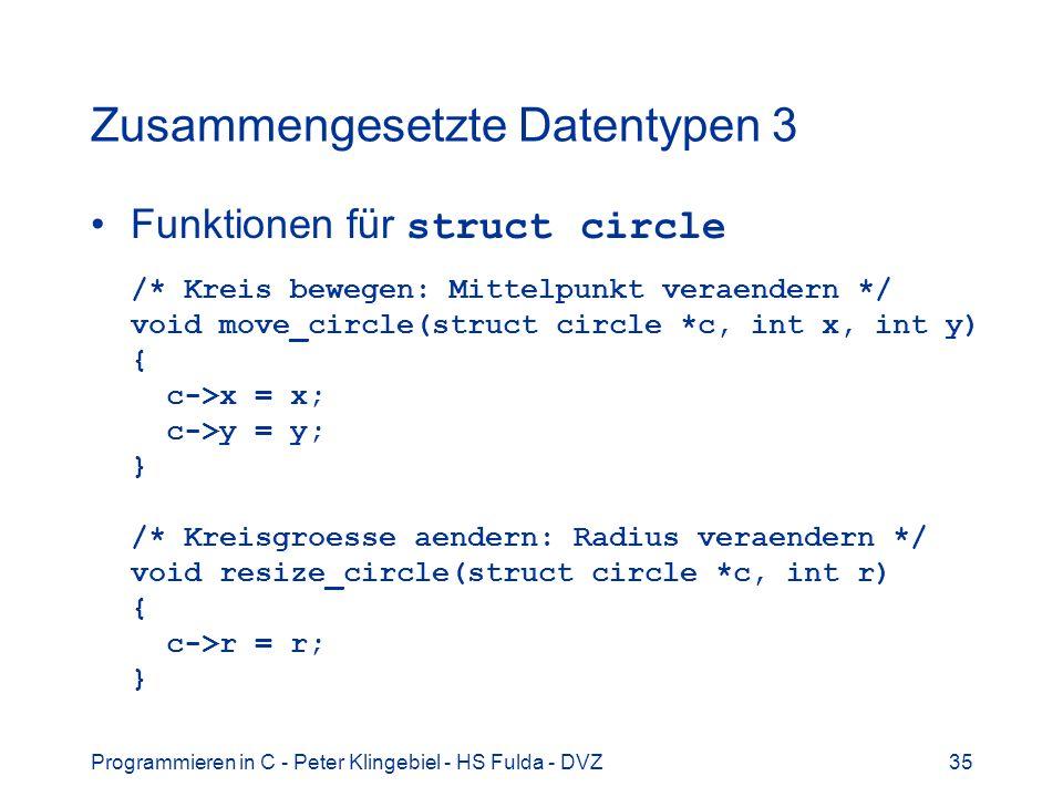 Programmieren in C - Peter Klingebiel - HS Fulda - DVZ35 Zusammengesetzte Datentypen 3 Funktionen für struct circle /* Kreis bewegen: Mittelpunkt veraendern */ void move_circle(struct circle *c, int x, int y) { c->x = x; c->y = y; } /* Kreisgroesse aendern: Radius veraendern */ void resize_circle(struct circle *c, int r) { c->r = r; }