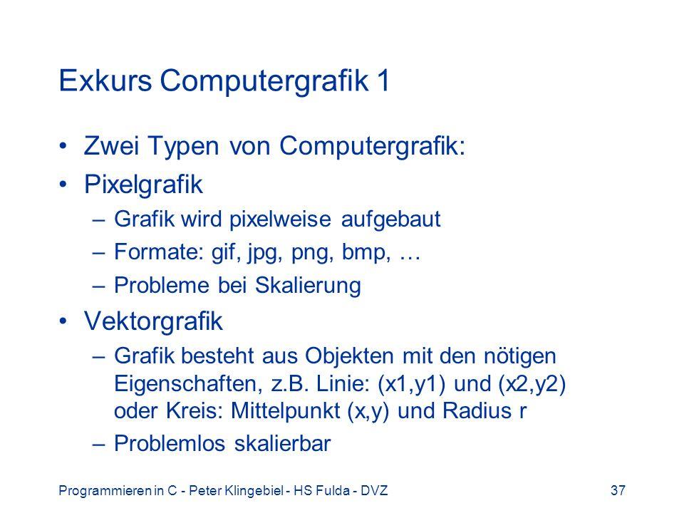 Programmieren in C - Peter Klingebiel - HS Fulda - DVZ37 Exkurs Computergrafik 1 Zwei Typen von Computergrafik: Pixelgrafik –Grafik wird pixelweise aufgebaut –Formate: gif, jpg, png, bmp, … –Probleme bei Skalierung Vektorgrafik –Grafik besteht aus Objekten mit den nötigen Eigenschaften, z.B.