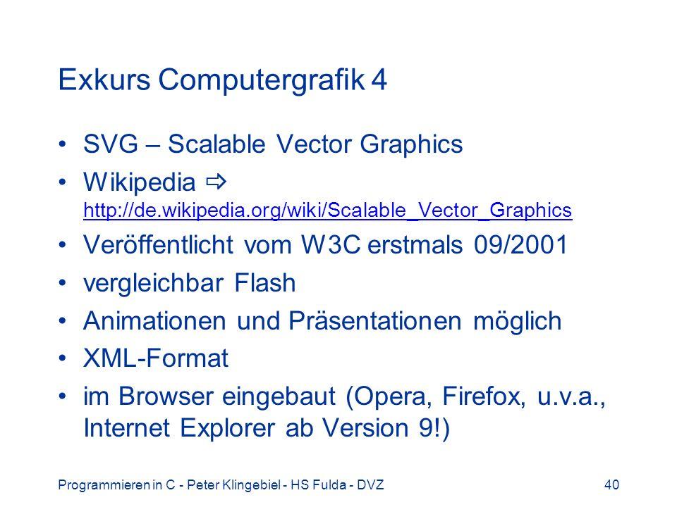 Programmieren in C - Peter Klingebiel - HS Fulda - DVZ40 Exkurs Computergrafik 4 SVG – Scalable Vector Graphics Wikipedia http://de.wikipedia.org/wiki/Scalable_Vector_Graphics http://de.wikipedia.org/wiki/Scalable_Vector_Graphics Veröffentlicht vom W3C erstmals 09/2001 vergleichbar Flash Animationen und Präsentationen möglich XML-Format im Browser eingebaut (Opera, Firefox, u.v.a., Internet Explorer ab Version 9!)