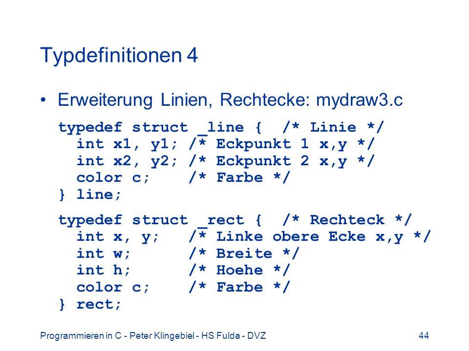 Programmieren in C - Peter Klingebiel - HS Fulda - DVZ44 Typdefinitionen 4 Erweiterung Linien, Rechtecke: mydraw3.c typedef struct _line { /* Linie */ int x1, y1; /* Eckpunkt 1 x,y */ int x2, y2; /* Eckpunkt 2 x,y */ color c; /* Farbe */ } line; typedef struct _rect { /* Rechteck */ int x, y; /* Linke obere Ecke x,y */ int w; /* Breite */ int h; /* Hoehe */ color c; /* Farbe */ } rect;