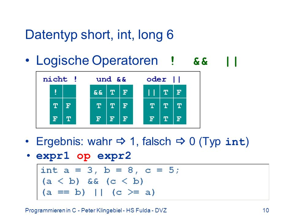 Programmieren in C - Peter Klingebiel - HS Fulda - DVZ10 Datentyp short, int, long 6 Logische Operatoren ! && || Ergebnis: wahr 1, falsch 0 (Typ int )