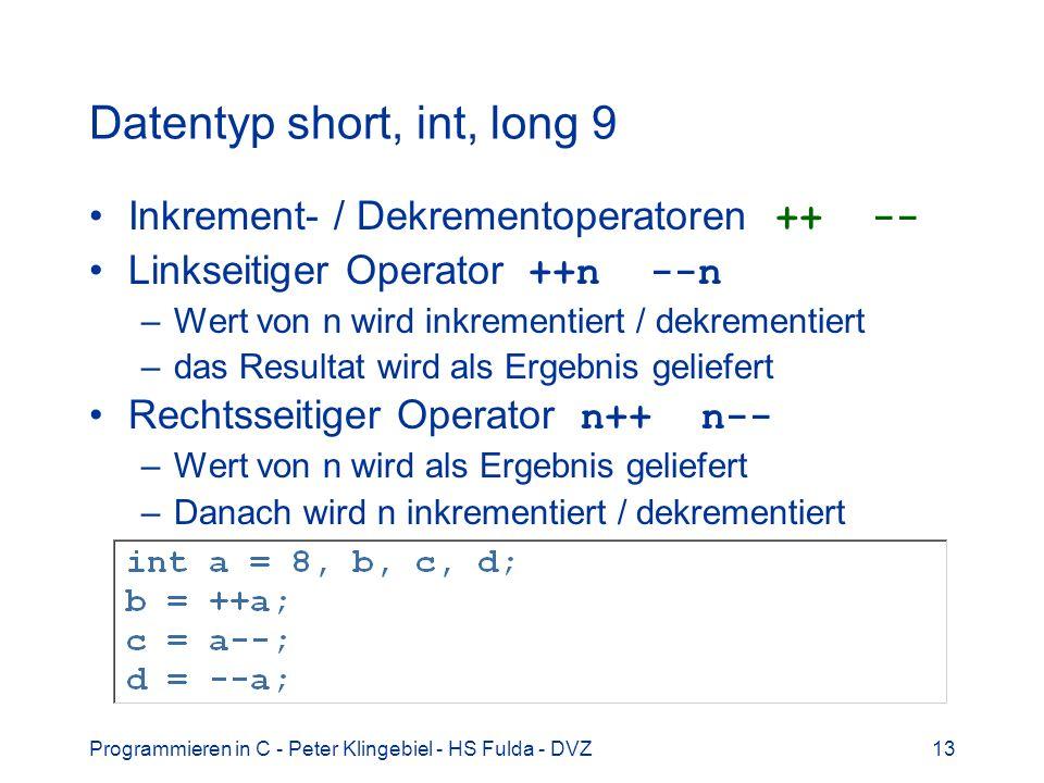 Programmieren in C - Peter Klingebiel - HS Fulda - DVZ13 Datentyp short, int, long 9 Inkrement- / Dekrementoperatoren ++ -- Linkseitiger Operator ++n