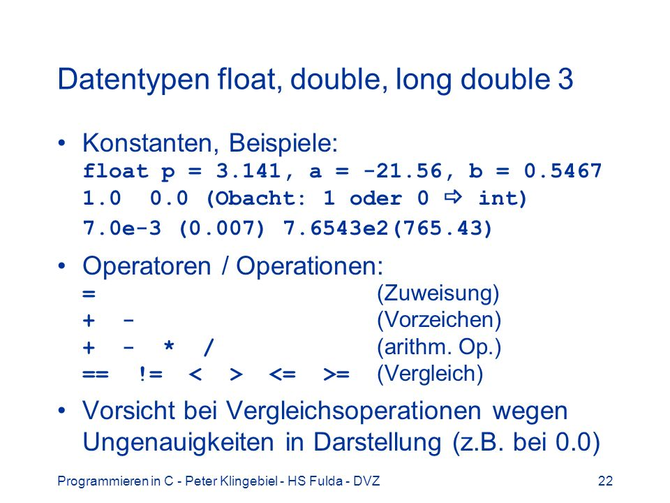 Programmieren in C - Peter Klingebiel - HS Fulda - DVZ22 Datentypen float, double, long double 3 Konstanten, Beispiele: float p = 3.141, a = -21.56, b