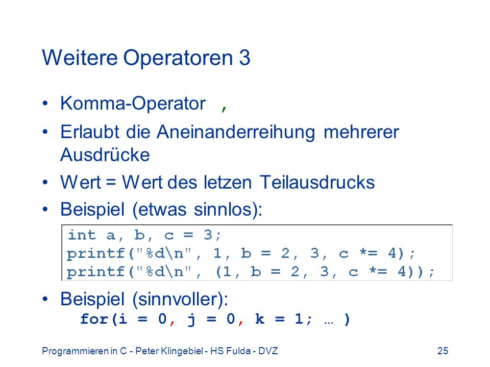 Programmieren in C - Peter Klingebiel - HS Fulda - DVZ25 Weitere Operatoren 3 Komma-Operator, Erlaubt die Aneinanderreihung mehrerer Ausdrücke Wert =
