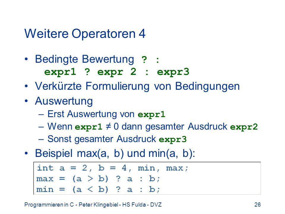 Programmieren in C - Peter Klingebiel - HS Fulda - DVZ26 Weitere Operatoren 4 Bedingte Bewertung ? : expr1 ? expr 2 : expr3 Verkürzte Formulierung von