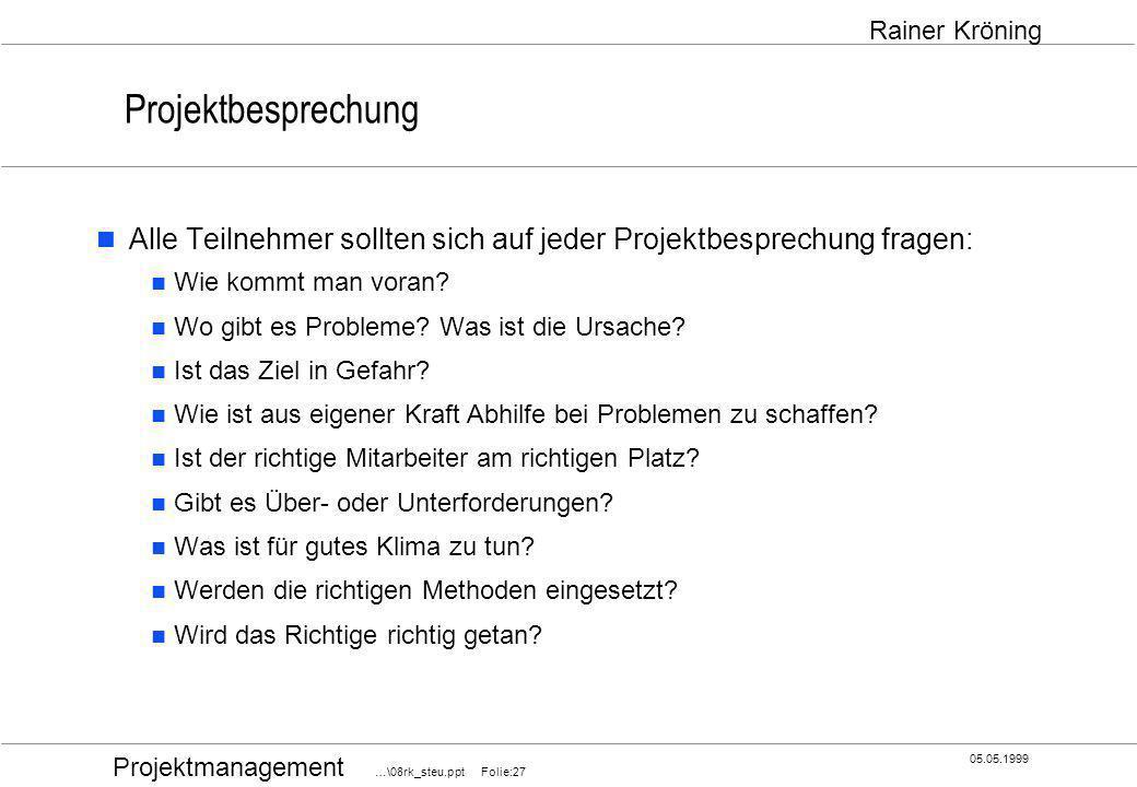 Projektmanagement …\08rk_steu.ppt Folie:27 05.05.1999 Rainer Kröning Projektbesprechung Alle Teilnehmer sollten sich auf jeder Projektbesprechung frag