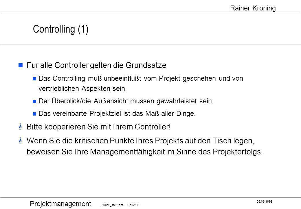 Projektmanagement …\08rk_steu.ppt Folie:30 05.05.1999 Rainer Kröning Controlling (1) Für alle Controller gelten die Grundsätze Das Controlling muß unb