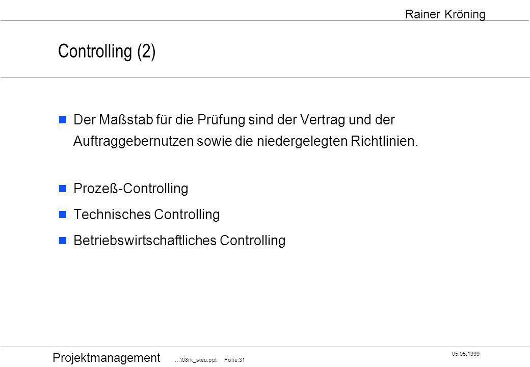 Projektmanagement …\08rk_steu.ppt Folie:31 05.05.1999 Rainer Kröning Controlling (2) Der Maßstab für die Prüfung sind der Vertrag und der Auftraggeber