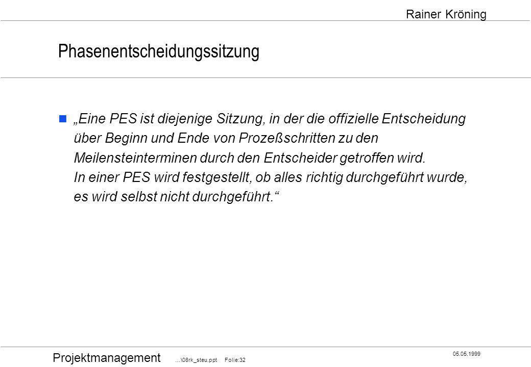 Projektmanagement …\08rk_steu.ppt Folie:32 05.05.1999 Rainer Kröning Phasenentscheidungssitzung Eine PES ist diejenige Sitzung, in der die offizielle