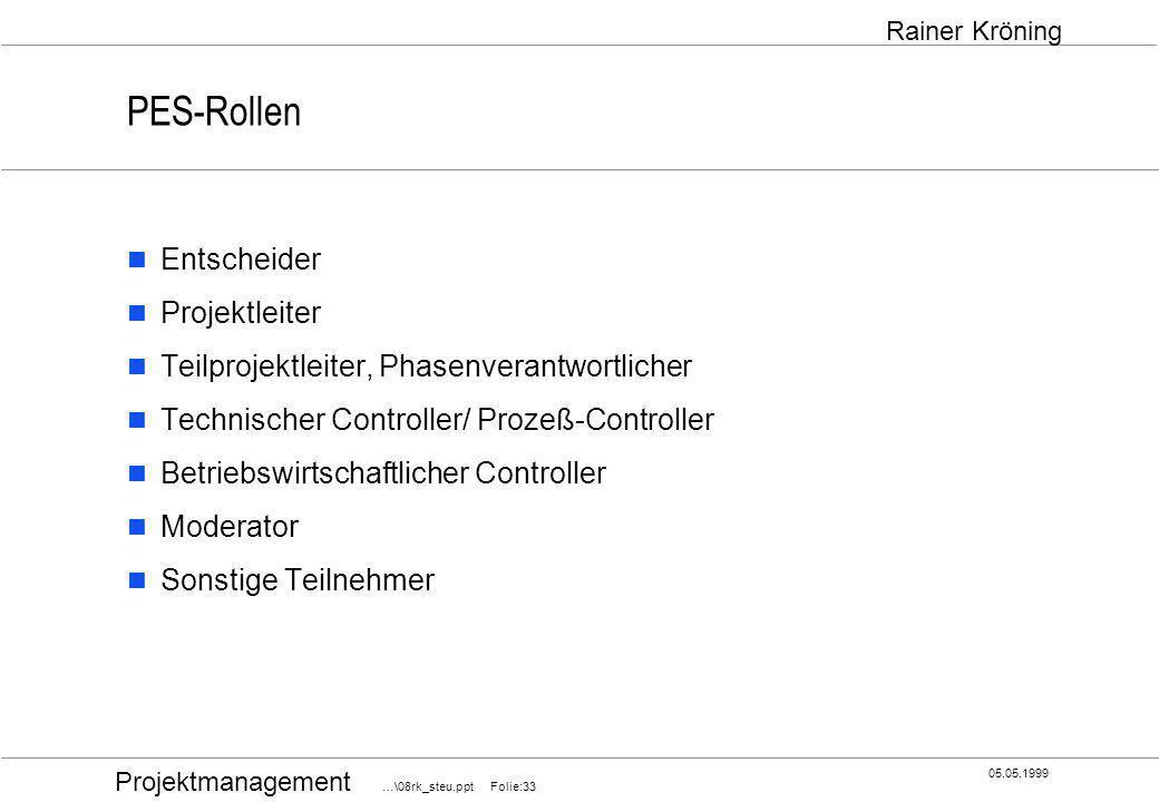 Projektmanagement …\08rk_steu.ppt Folie:33 05.05.1999 Rainer Kröning PES-Rollen Entscheider Projektleiter Teilprojektleiter, Phasenverantwortlicher Te