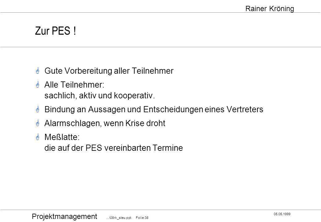 Projektmanagement …\08rk_steu.ppt Folie:38 05.05.1999 Rainer Kröning Zur PES ! Gute Vorbereitung aller Teilnehmer Alle Teilnehmer: sachlich, aktiv und