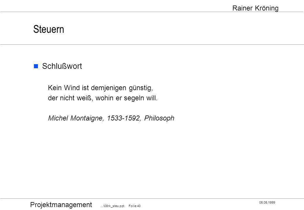 Projektmanagement …\08rk_steu.ppt Folie:40 05.05.1999 Rainer Kröning Steuern Schlußwort Kein Wind ist demjenigen günstig, der nicht weiß, wohin er seg